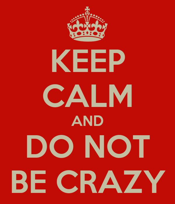 KEEP CALM AND DO NOT BE CRAZY