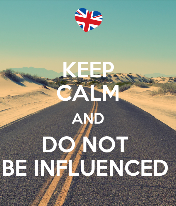 KEEP CALM AND DO NOT  BE INFLUENCED