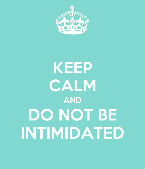 KEEP CALM AND DO NOT BE INTIMIDATED