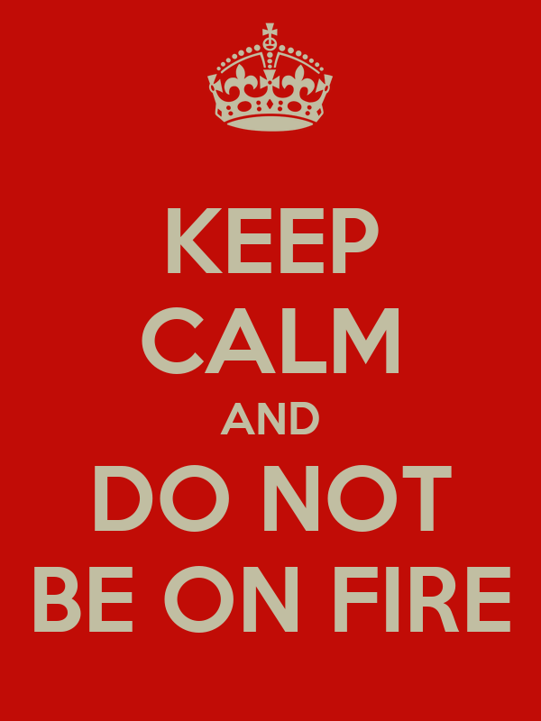 KEEP CALM AND DO NOT BE ON FIRE