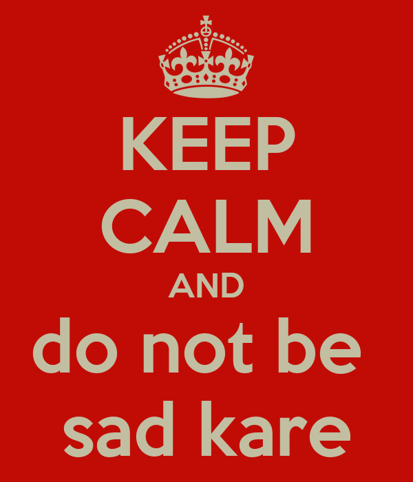 KEEP CALM AND do not be  sad kare