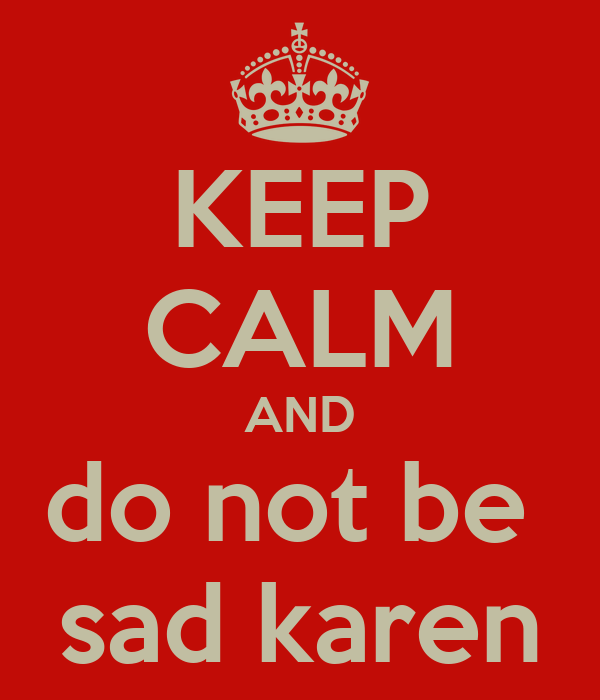 KEEP CALM AND do not be  sad karen