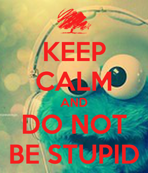 KEEP CALM AND DO NOT BE STUPID
