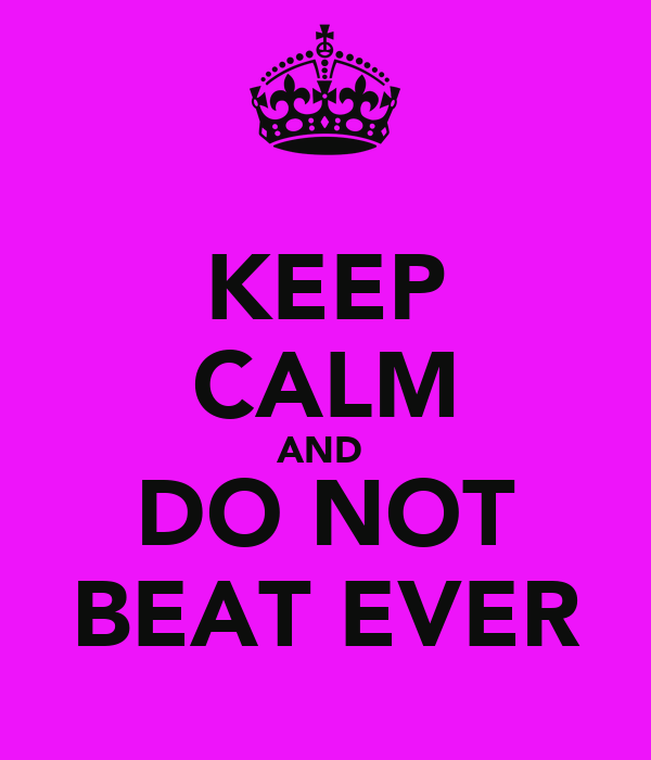 KEEP CALM AND  DO NOT BEAT EVER