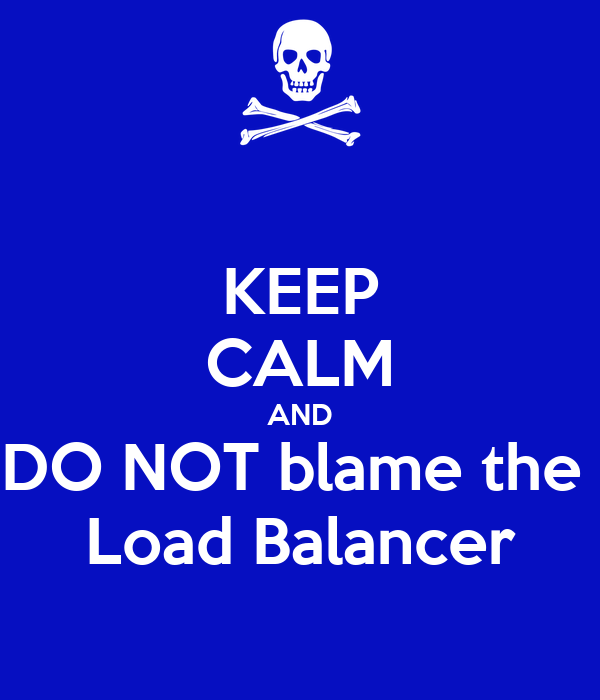 KEEP CALM AND DO NOT blame the  Load Balancer