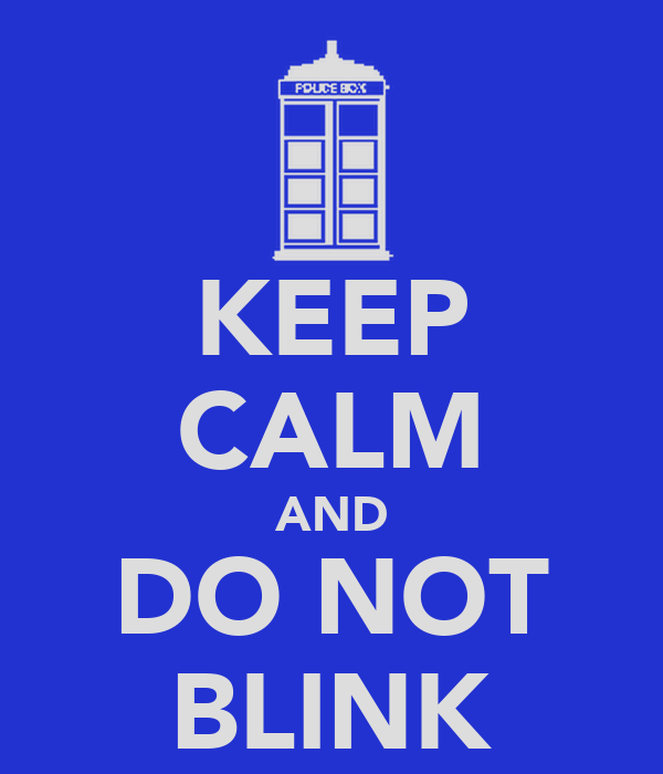 KEEP CALM AND DO NOT BLINK