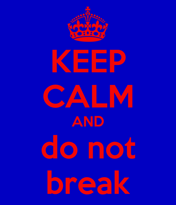 KEEP CALM AND do not break