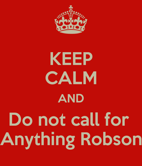KEEP CALM AND Do not call for  Anything Robson