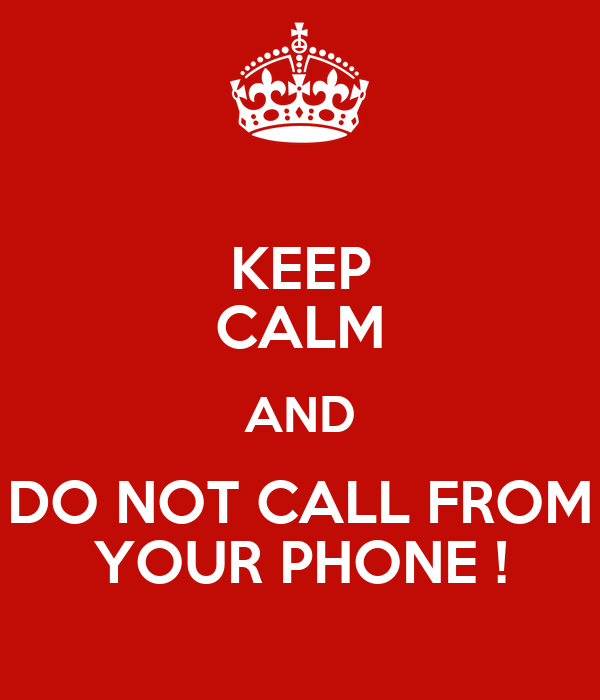 KEEP CALM AND DO NOT CALL FROM YOUR PHONE !