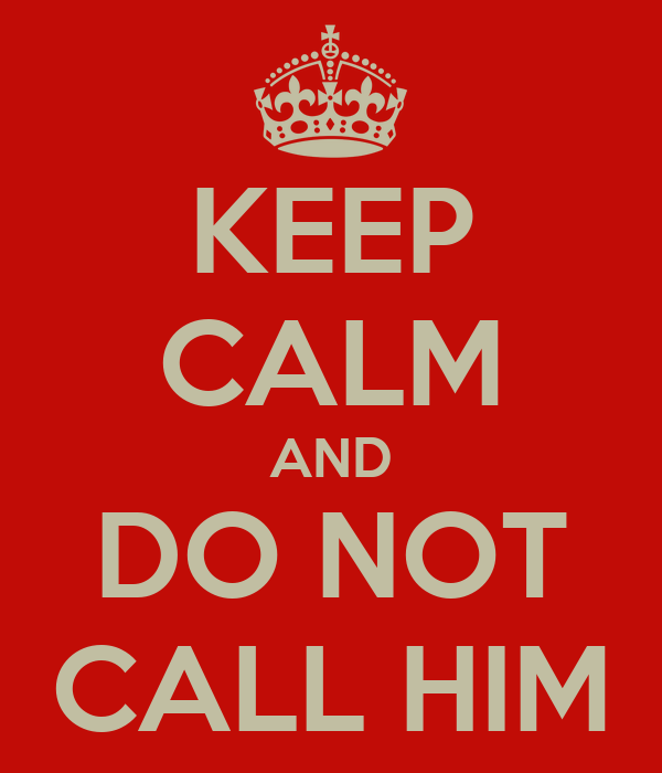 KEEP CALM AND DO NOT CALL HIM