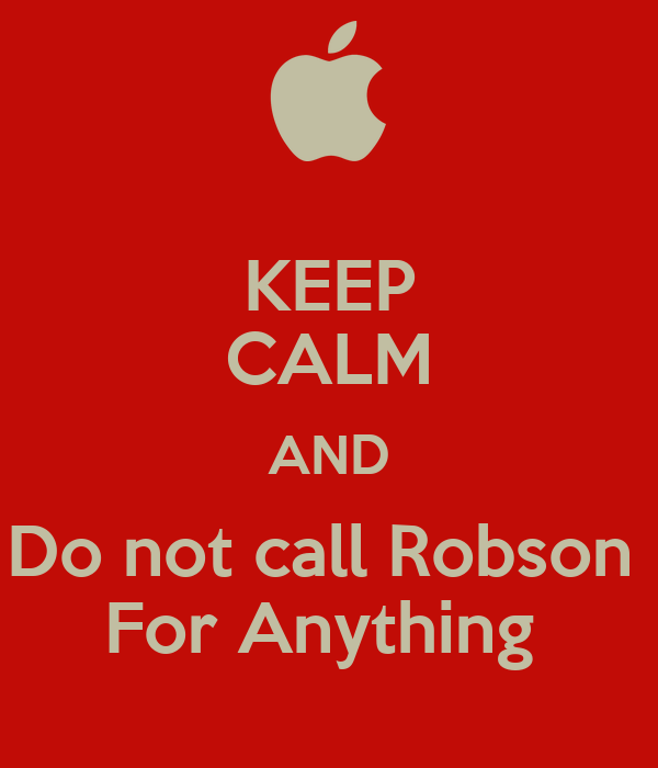 KEEP CALM AND Do not call Robson  For Anything