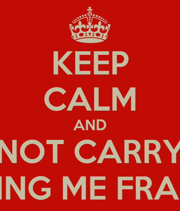 KEEP CALM AND DO NOT CARRY ON CALLING ME FRANCKY