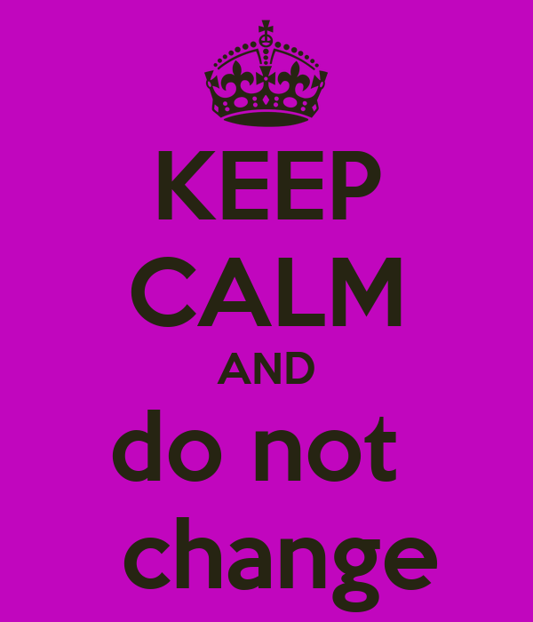 KEEP CALM AND do not   change