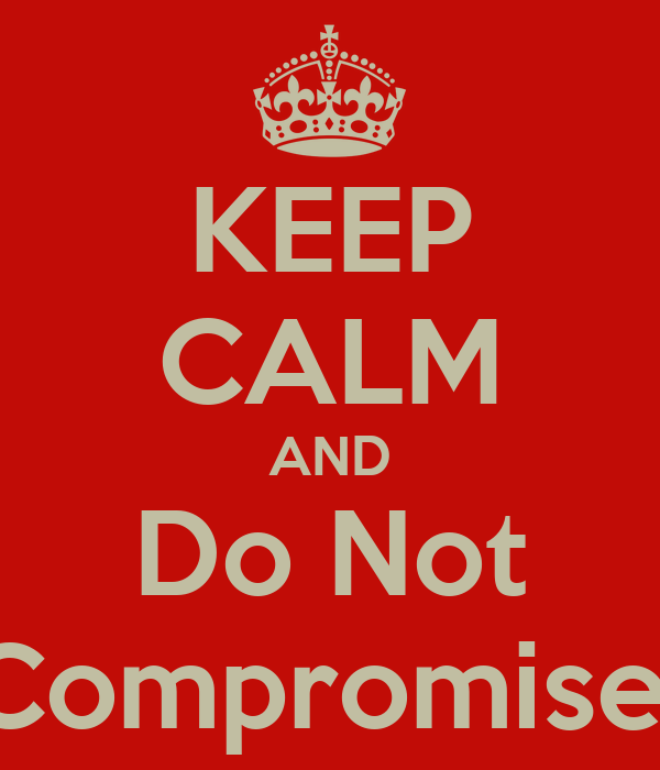 KEEP CALM AND Do Not Compromise
