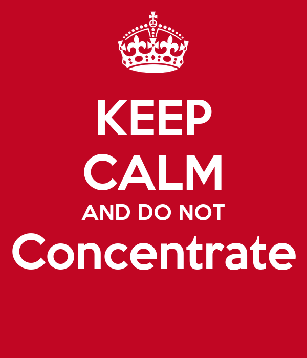 KEEP CALM AND DO NOT Concentrate