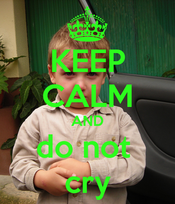 KEEP CALM AND do not  cry