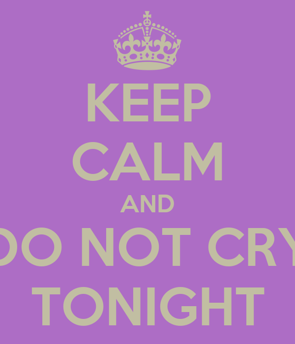 KEEP CALM AND DO NOT CRY TONIGHT