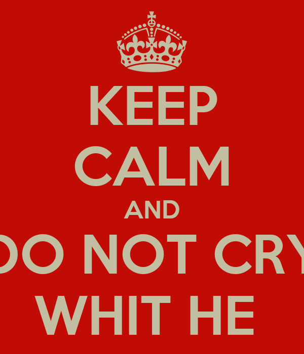 KEEP CALM AND DO NOT CRY WHIT HE