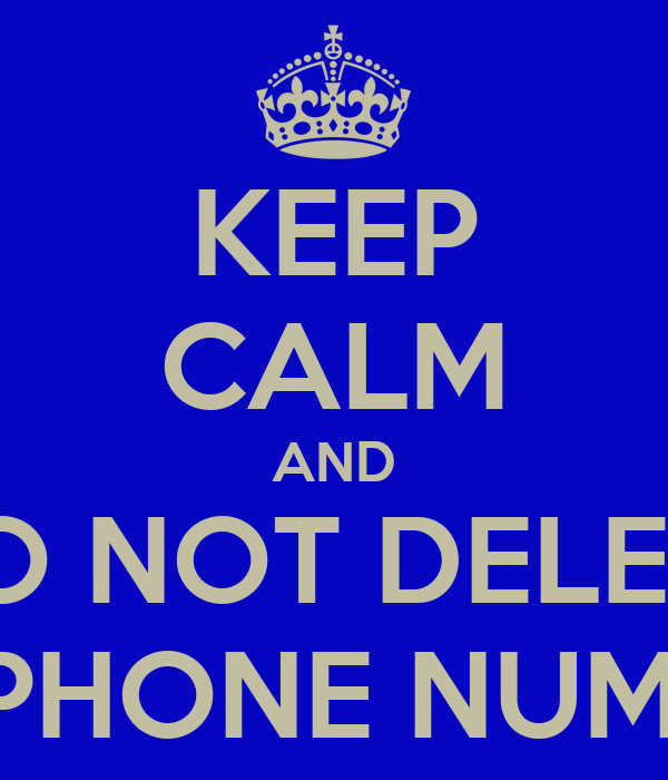 KEEP CALM AND DO NOT DELETE CELLPHONE NUMBERS.