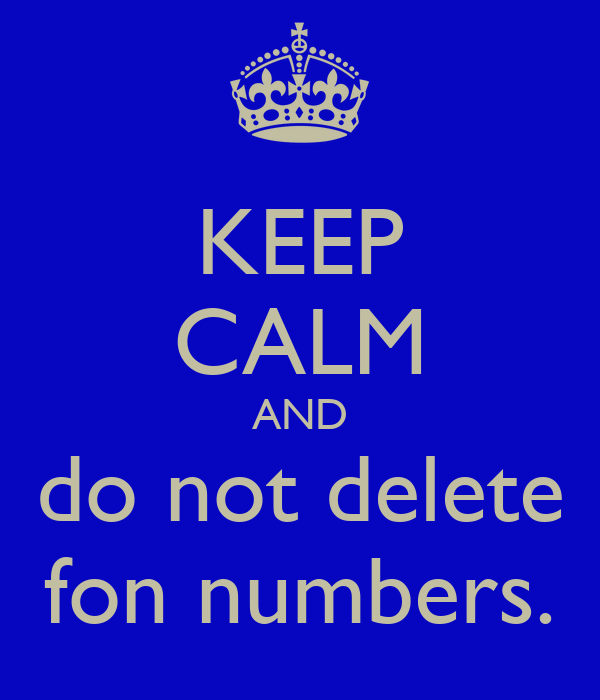 KEEP CALM AND do not delete fon numbers.