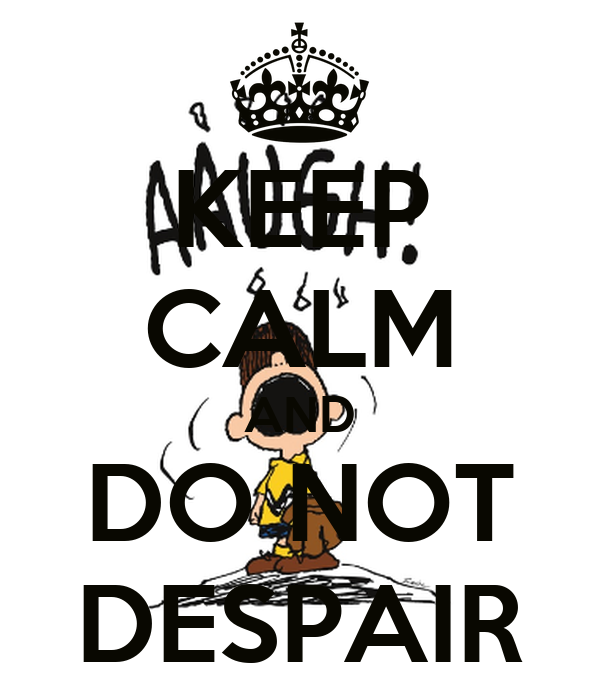 KEEP CALM AND DO NOT DESPAIR