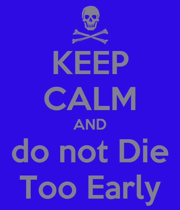 KEEP CALM AND do not Die Too Early