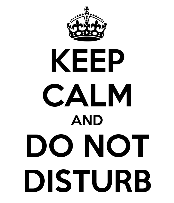 KEEP CALM AND DO NOT DISTURB
