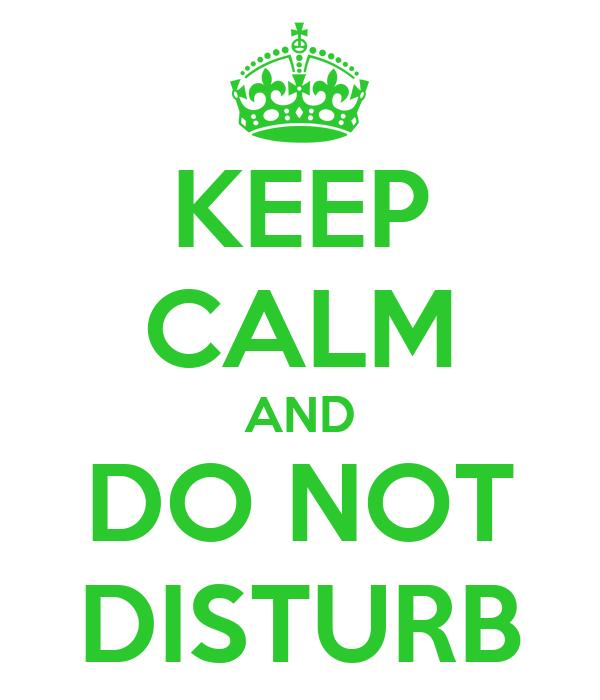 KEEP CALM AND DO NOT DISTURB