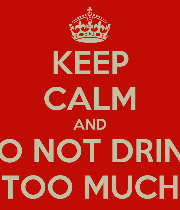 KEEP CALM AND DO NOT DRINK TOO MUCH