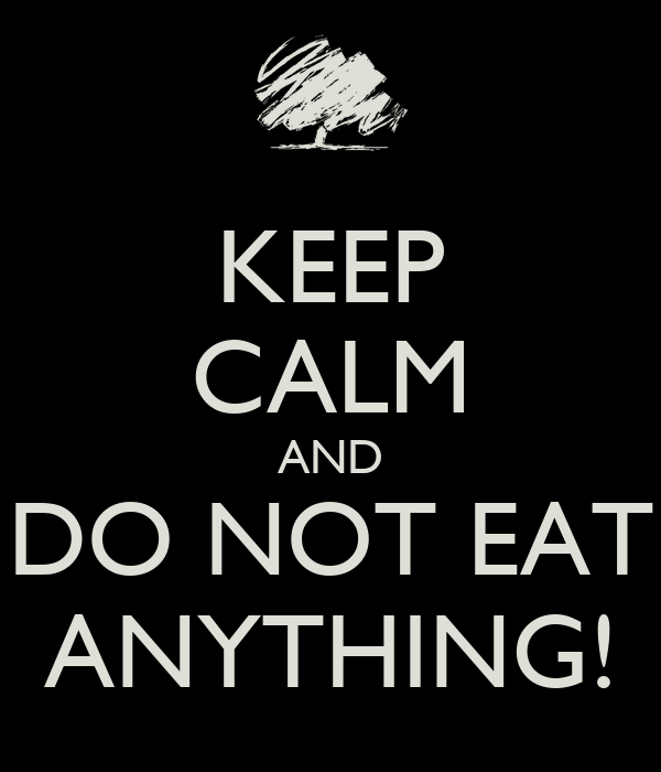 KEEP CALM AND DO NOT EAT ANYTHING!