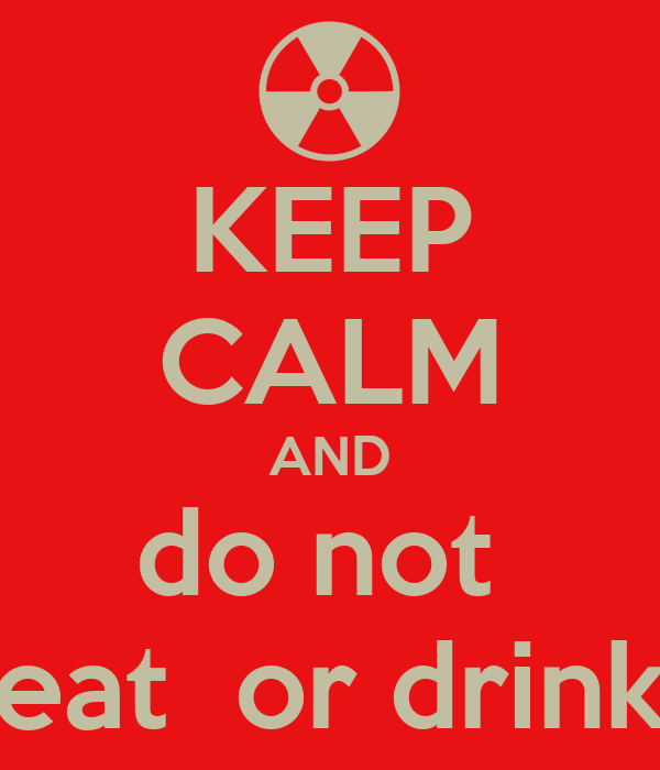 KEEP CALM AND do not  eat  or drink