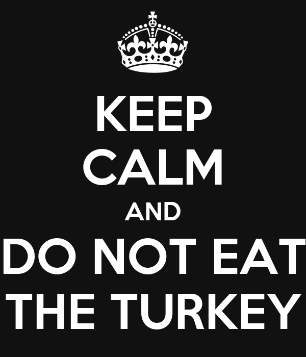 KEEP CALM AND DO NOT EAT THE TURKEY