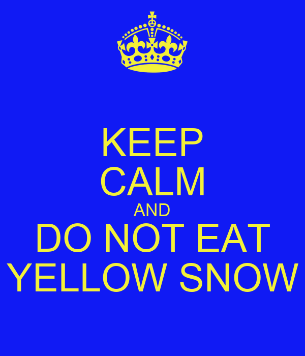 KEEP CALM AND DO NOT EAT YELLOW SNOW