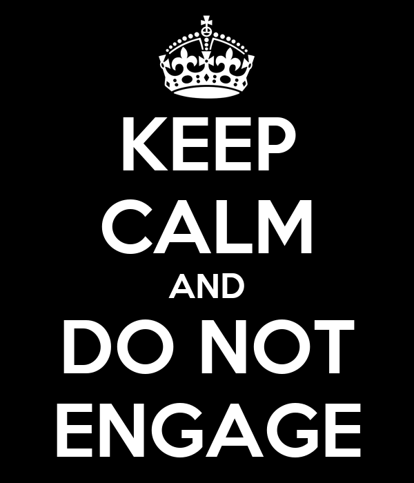 KEEP CALM AND DO NOT ENGAGE