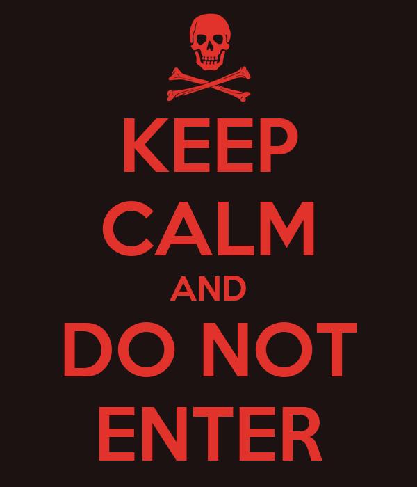 KEEP CALM AND DO NOT ENTER