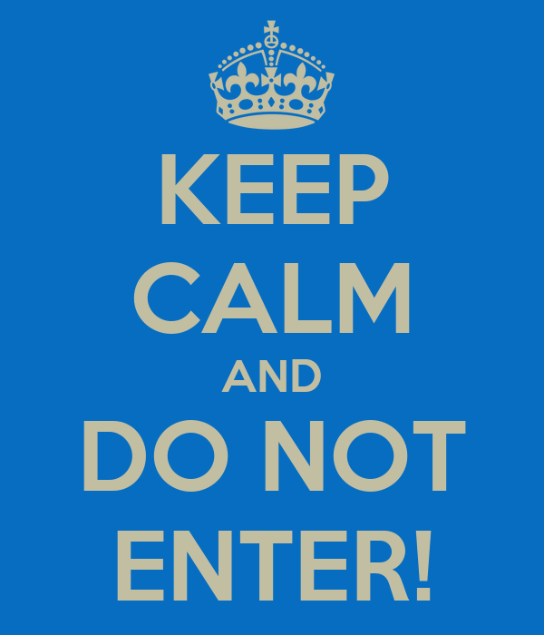 KEEP CALM AND DO NOT ENTER!