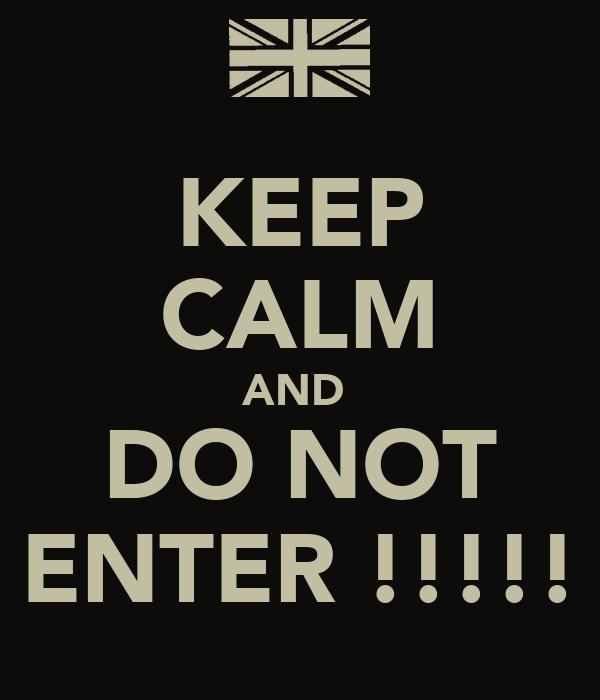 KEEP CALM AND  DO NOT ENTER !!!!!