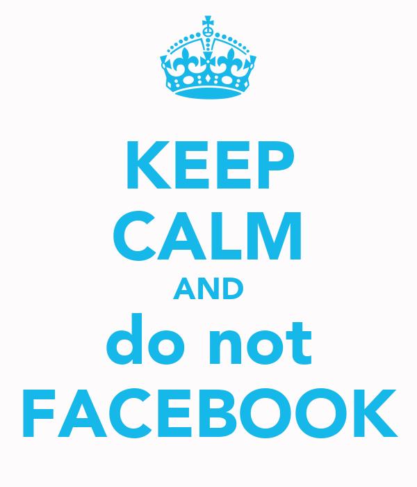 KEEP CALM AND do not FACEBOOK