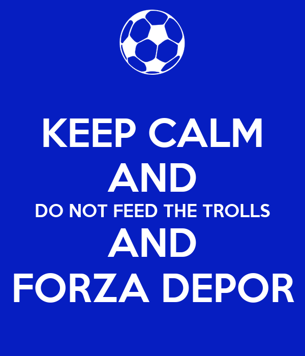 KEEP CALM AND DO NOT FEED THE TROLLS AND FORZA DEPOR