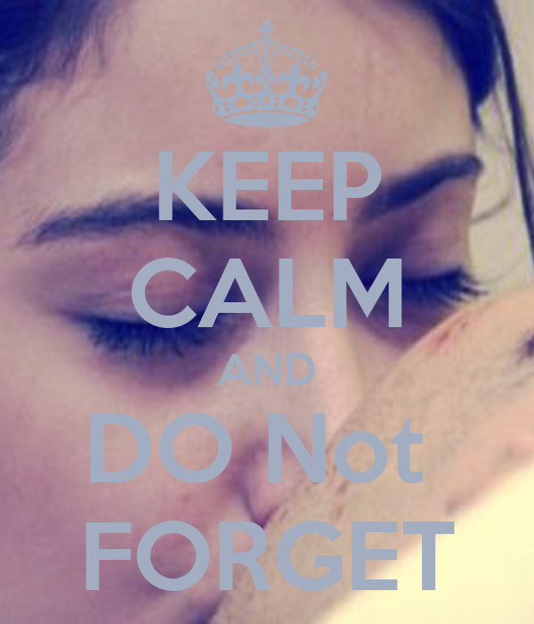 KEEP CALM AND DO Not  FORGET