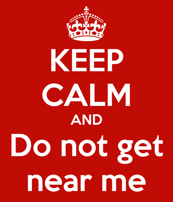 KEEP CALM AND Do not get near me