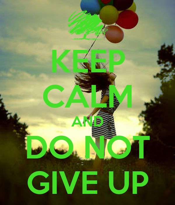 KEEP CALM AND DO NOT GIVE UP
