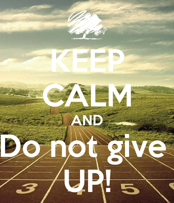 KEEP CALM AND Do not give  UP!