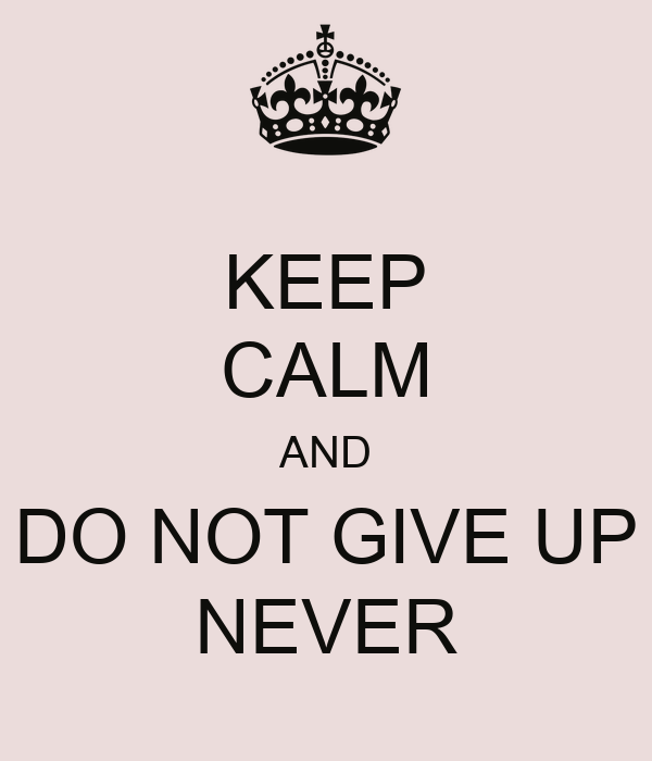 KEEP CALM AND DO NOT GIVE UP NEVER