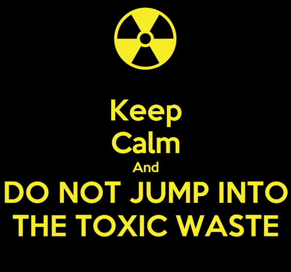 Keep Calm And DO NOT JUMP INTO THE TOXIC WASTE