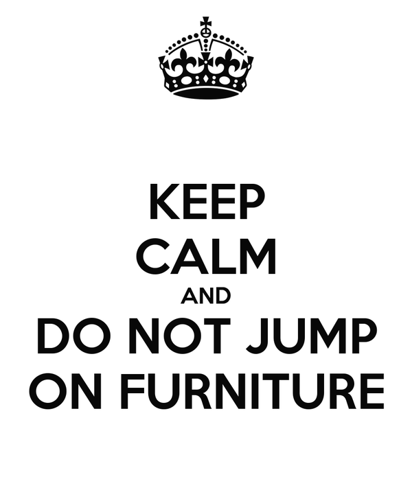 KEEP CALM AND DO NOT JUMP ON FURNITURE