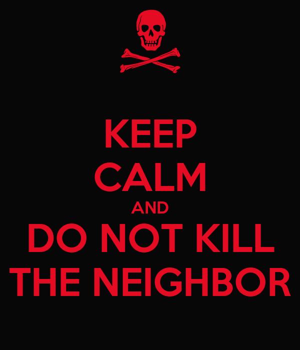 KEEP CALM AND DO NOT KILL THE NEIGHBOR