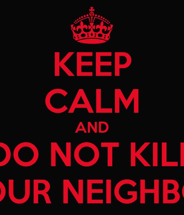 KEEP CALM AND DO NOT KILL YOUR NEIGHBOR