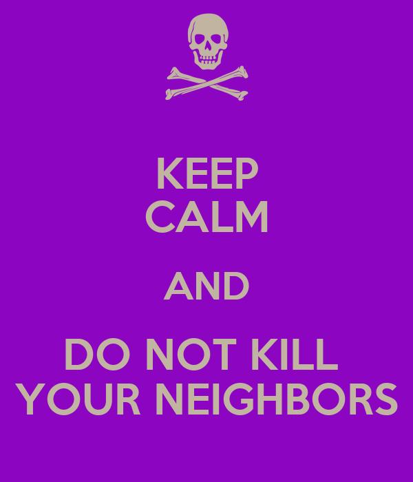 KEEP CALM AND DO NOT KILL  YOUR NEIGHBORS