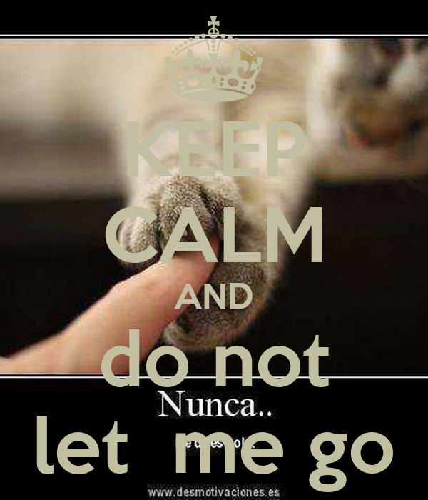 KEEP CALM AND do not let  me go